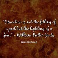 Education is not the filling of a pail but the lighting of a fire. - William Butler Yeats