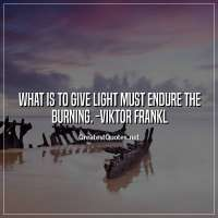What is to give light must endure the burning. -Viktor Frankl