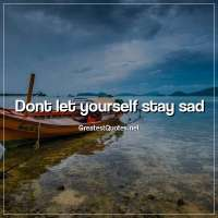 Dont let yourself stay sad.