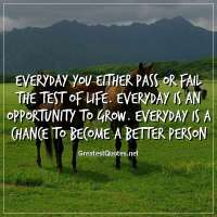 Everyday you either pass or fail the test of life. Everyday is an opportunity to grow. Everyday is a chance to become a better person.