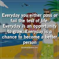 Everyday you either pass or fail the test of life. Everyday is an opportunity to grow. Everyday is a chance to become a better person