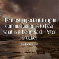 The most important thing in communication is to hear what isnt being said. -Peter Drucker