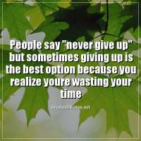 People say never give up but sometimes giving up is the best option because you realize youre wasting your time