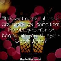 It doesnt matter who you are, where you come from. The ability to triumph begins with you. Always. -Oprah Winfrey
