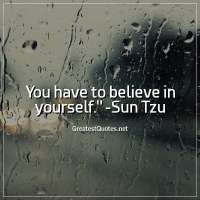 You have to believe in yourself. -Sun Tzu