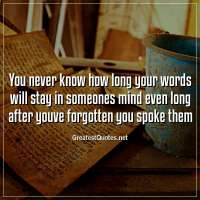 You never know how long your words will stay in someones mind even long after youve forgotten you spoke them.