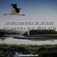 Good things come to those who wait. Greater things come to those who are willing to work for it.