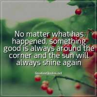 No matter what has happened, something good is always around the corner and the sun will always shine again.