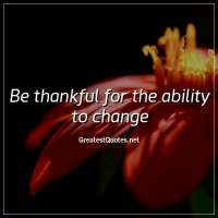 Be thankful for the ability to change.