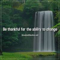 Be thankful for the ability to change