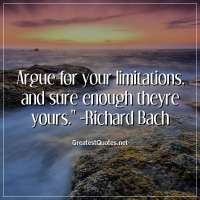 Argue for your limitations, and sure enough theyre yours. - Richard Bach