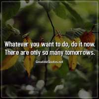 Whatever you want to do, do it now. There are only so many tomorrows.