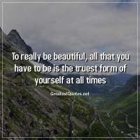 To really be beautiful, all that you have to be is the truest form of yourself at all times.