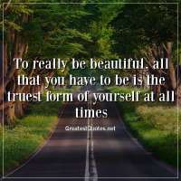 To really be beautiful, all that you have to be is the truest form of yourself at all times