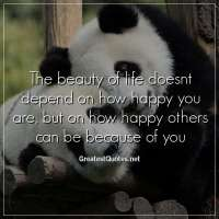 The beauty of life doesnt depend on how happy you are, but on how happy others can be because of you