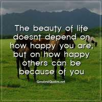 The beauty of life doesnt depend on how happy you are, but on how happy others can be because of you.