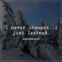 I never changed. I just learned
