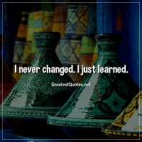 I never changed. I just learned.