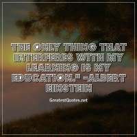 The only thing that interferes with my learning is my education. -Albert Einstein
