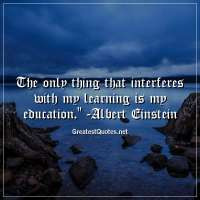 The only thing that interferes with my learning is my education. - Albert Einstein