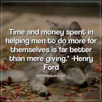 Time and money spent in helping men to do more for themselves is far better than mere giving. - Henry Ford