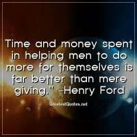 Time and money spent in helping men to do more for themselves is far better than mere giving. -Henry Ford