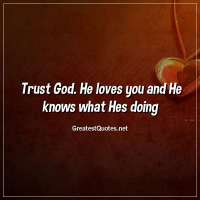 Trust God. He loves you and He knows what Hes doing.