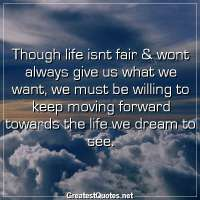 Though life isnt fair & wont always give us what we want, we must be willing to keep moving forward towards the life we dream to see.