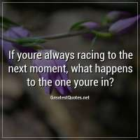 If youre always racing to the next moment, what happens to the one youre in?