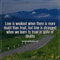 Love is weakest when there is more doubt than trust, but love is strongest when we learn to trust in spite of doubts.