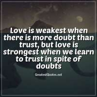 Love is weakest when there is more doubt than trust, but love is strongest when we learn to trust in spite of doubts