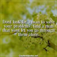Dont look for a man to solve your problems, find a man that wont let you go through them alone