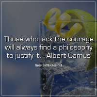 Those who lack the courage will always find a philosophy to justify it. -Albert Camus