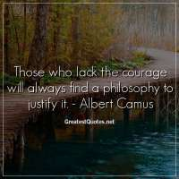 Those who lack the courage will always find a philosophy to justify it. - Albert Camus
