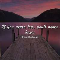 If you never try, youll never know.