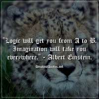 Logic will get you from A to B. Imagination will take you everywhere. - Albert Einstein.