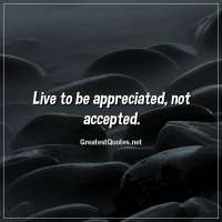 Live to be appreciated, not accepted.