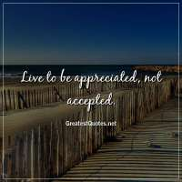 Live to be appreciated, not accepted