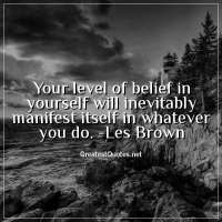 Your level of belief in yourself will inevitably manifest itself in whatever you do. -Les Brown