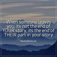 When someone leaves you, its not the end of YOUR story, its the end of THEIR part in your story