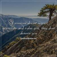 If someone doesnt respect, appreciate and value you, they dont deserve you