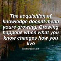 The acquisition of knowledge doesnt mean youre growing. Growing happens when what you know changes how you live