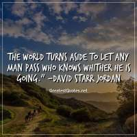 The world turns aside to let any man pass who knows whither he is going. -David Starr Jordan