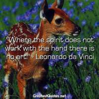 Where the spirit does not work with the hand there is no art. - Leonardo da Vinci