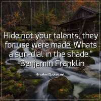 Hide not your talents, they for use were made. Whats a sun-dial in the shade. - Benjamin Franklin
