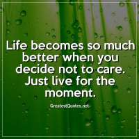 Life becomes so much better when you decide not to care. Just live for the moment.