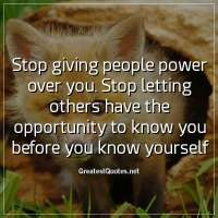 Stop giving people power over you. Stop letting others have the opportunity to know you before you know yourself