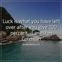 Luck is what you have left over after you give 100 percent. -Langston Coleman
