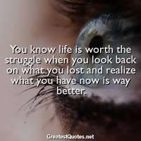 You know life is worth the struggle when you look back on what you lost and realize what you have now is way better.