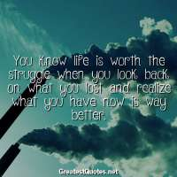 You know life is worth the struggle when you look back on what you lost and realize what you have now is way better
